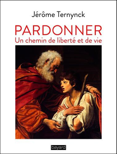 Pardonner, en chemin de liberté et de vie de Jérôme Ternynck